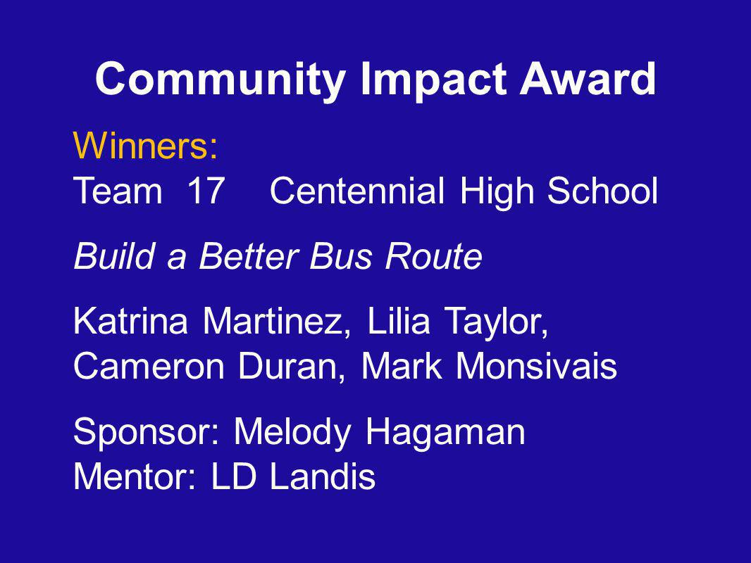 Community Impact Award Winners: Team 17 Centennial High School Build a Better Bus Route Katrina Martinez, Lilia Taylor, Cameron Duran, Mark Monsivais Sponsor: Melody Hagaman Mentor: LD Landis