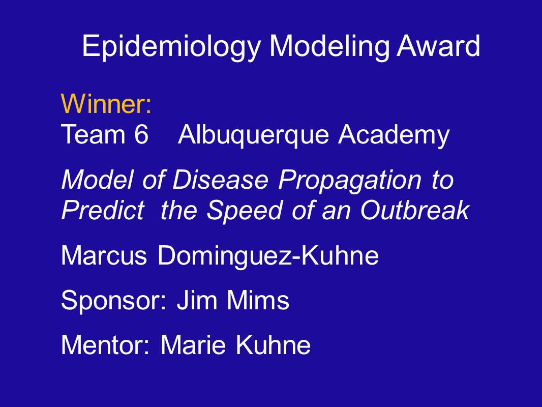 Epidemiology Modeling Award Winner: Team 6 Albuquerque Academy Model of Disease Propagation to Predict the Speed of an Outbreak Marcus Dominguez-Kuhne Sponsor: Jim Mims Mentor: Marie Kuhne