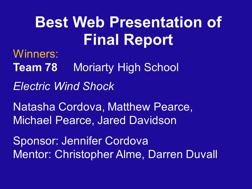 Best Web Presentation of Final Report Winners: Team 78 Moriarty High School Electric Wind Shock Natasha Cordova, Matthew Pearce, Michael Pearce, Jared Davidson Sponsor: Jennifer Cordova Mentor: Christopher Alme, Darren Duvall