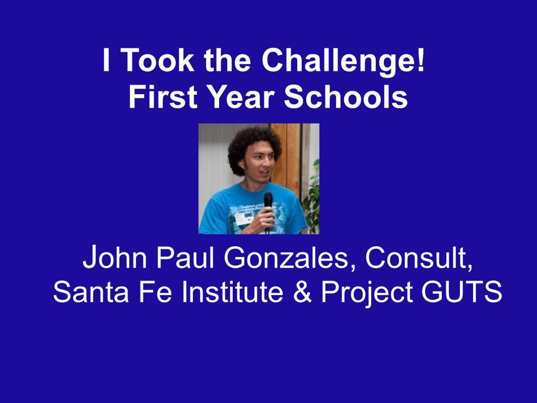 I Took the Challenge! First Year Schools J ohn Paul Gonzales, Consult, Santa Fe Institute & Project GUTS
