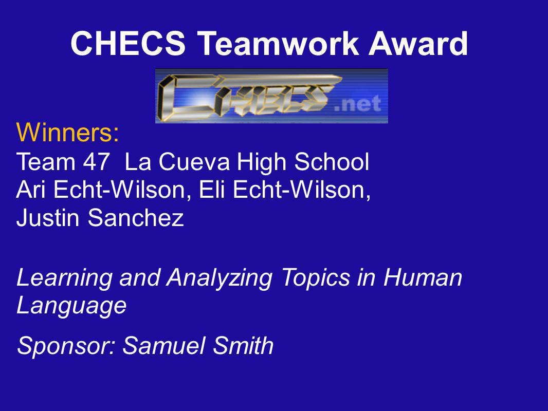 CHECS Teamwork Award Winners: Team 47 La Cueva High School Ari Echt-Wilson, Eli Echt-Wilson, Justin Sanchez Learning and Analyzing Topics in Human Language Sponsor: Samuel Smith