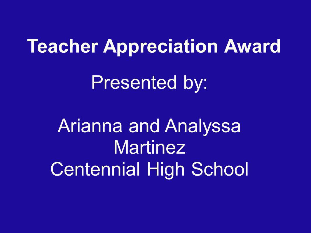 Teacher Appreciation Award Presented by: Arianna and Analyssa Martinez Centennial High School