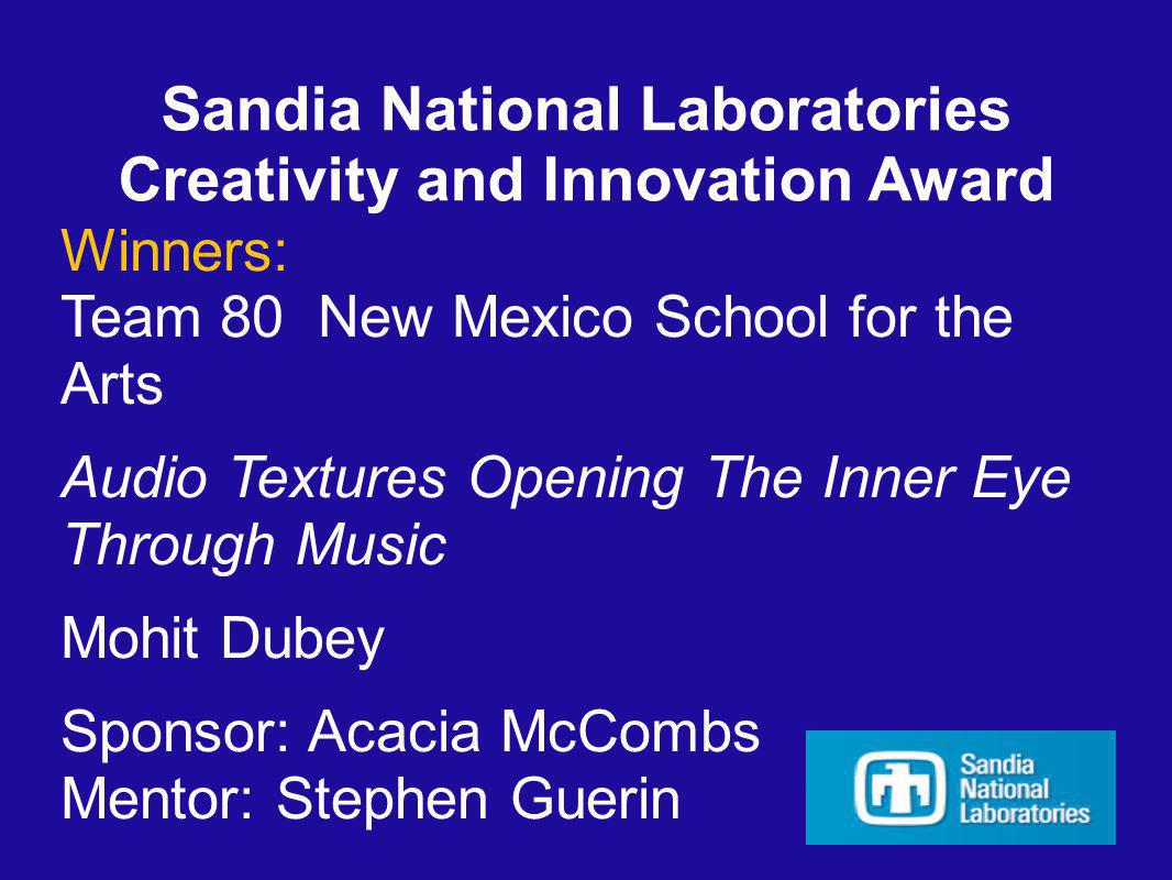 Sandia National Laboratories Creativity and Innovation Award Winners: Team 80 New Mexico School for the Arts Audio Textures Opening The Inner Eye Through Music Mohit Dubey Sponsor: Acacia McCombs Mentor: Stephen Guerin