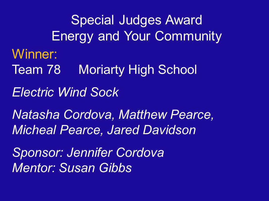 Special Judges Award Energy and Your Community Winner: Team 78 Moriarty High School Electric Wind Sock Natasha Cordova, Matthew Pearce, Micheal Pearce, Jared Davidson Sponsor: Jennifer Cordova Mentor: Susan Gibbs