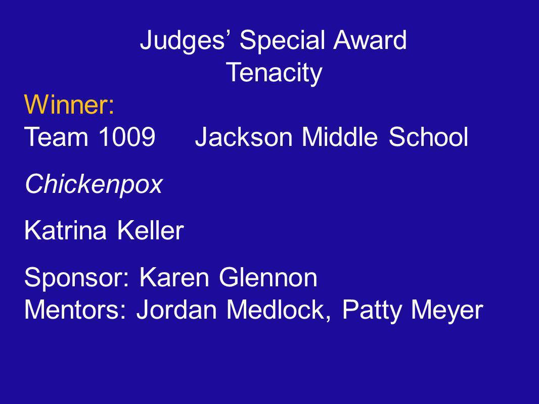 Judges' Special Award Tenacity Winner: Team 1009 Jackson Middle School Chickenpox Katrina Keller Sponsor: Karen Glennon Mentors: Jordan Medlock, Patty Meyer