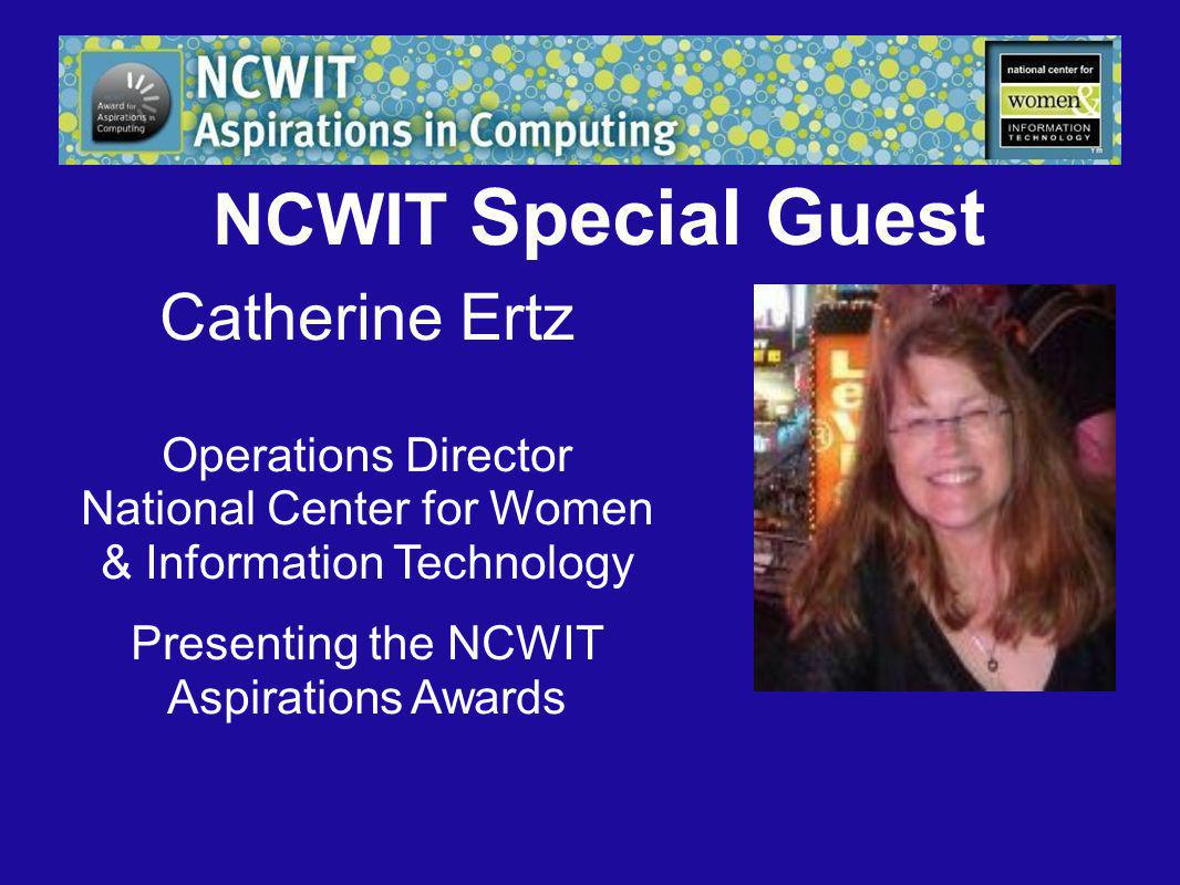NCWIT Special Guest Catherine Ertz Operations Director National Center for Women & Information Technology Presenting the NCWIT Aspirations Awards