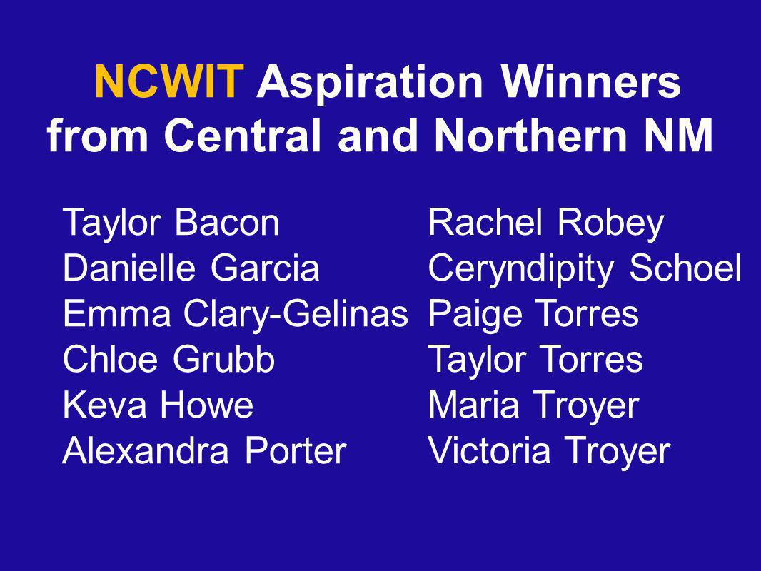 NCWIT Aspiration Winners from Central and Northern NM Taylor Bacon Danielle Garcia Emma Clary-Gelinas Chloe Grubb Keva Howe Alexandra Porter Rachel Ro