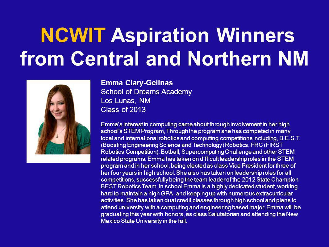 NCWIT Aspiration Winners from Central and Northern NM Emma Clary-Gelinas School of Dreams Academy Los Lunas, NM Class of 2013 Emma s interest in computing came about through involvement in her high school s STEM Program, Through the program she has competed in many local and international robotics and computing competitions including, B.E.S.T.