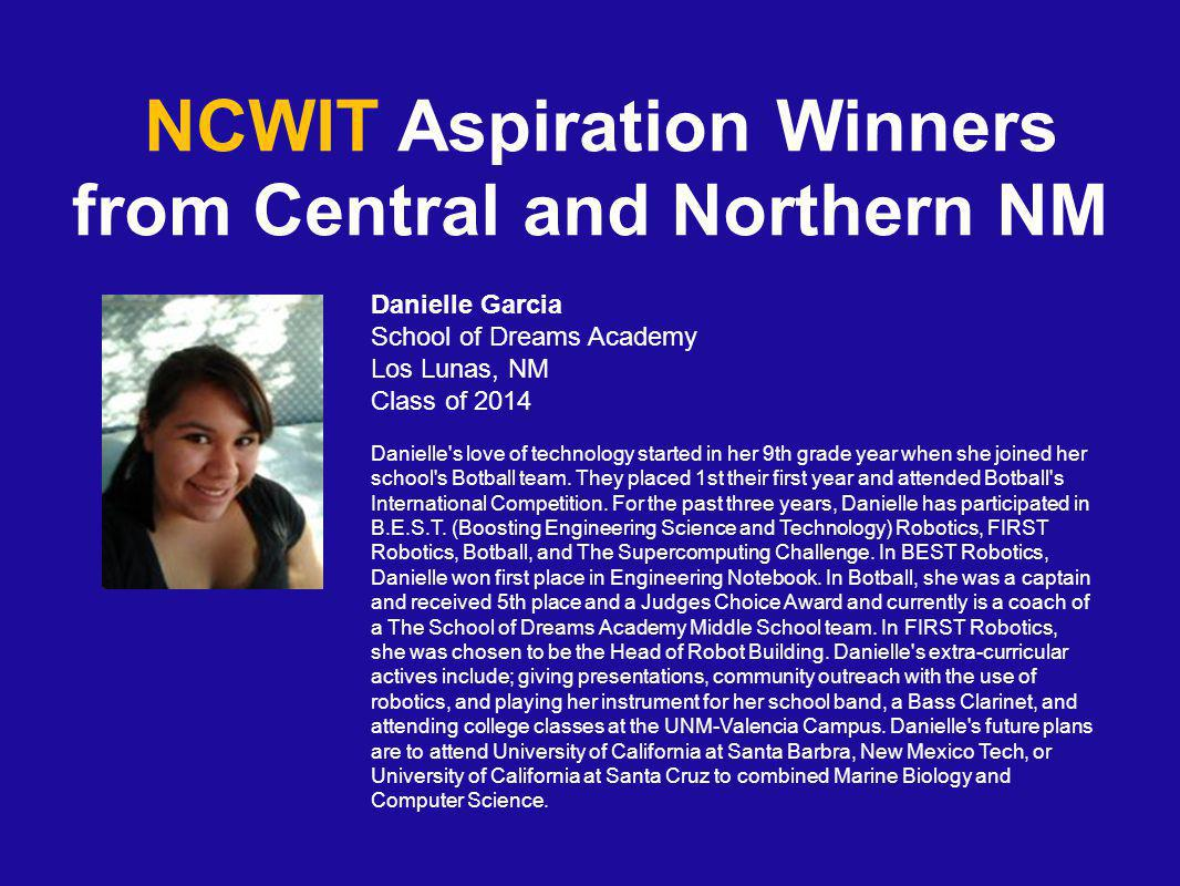 NCWIT Aspiration Winners from Central and Northern NM Danielle Garcia School of Dreams Academy Los Lunas, NM Class of 2014 Danielle s love of technology started in her 9th grade year when she joined her school s Botball team.