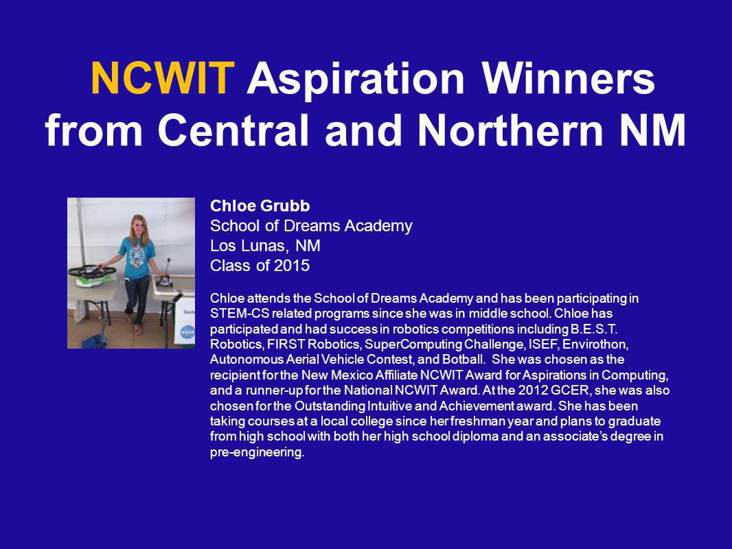 NCWIT Aspiration Winners from Central and Northern NM Chloe Grubb School of Dreams Academy Los Lunas, NM Class of 2015 Chloe attends the School of Dreams Academy and has been participating in STEM-CS related programs since she was in middle school.