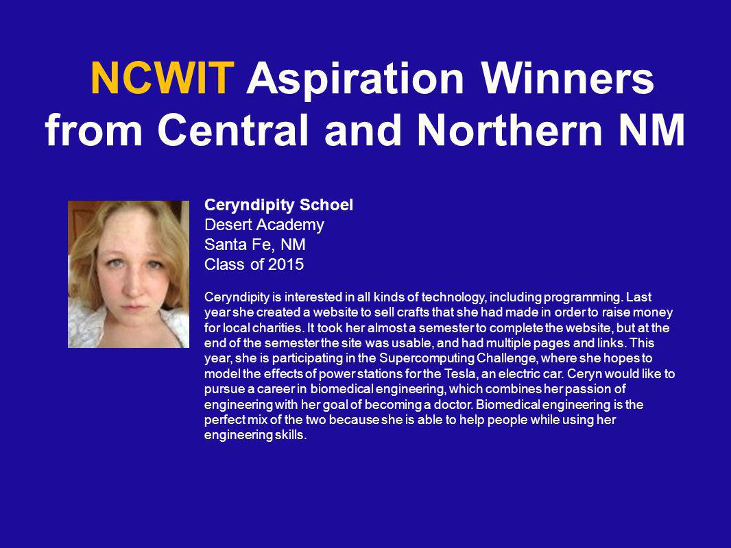 NCWIT Aspiration Winners from Central and Northern NM Ceryndipity Schoel Desert Academy Santa Fe, NM Class of 2015 Ceryndipity is interested in all kinds of technology, including programming.