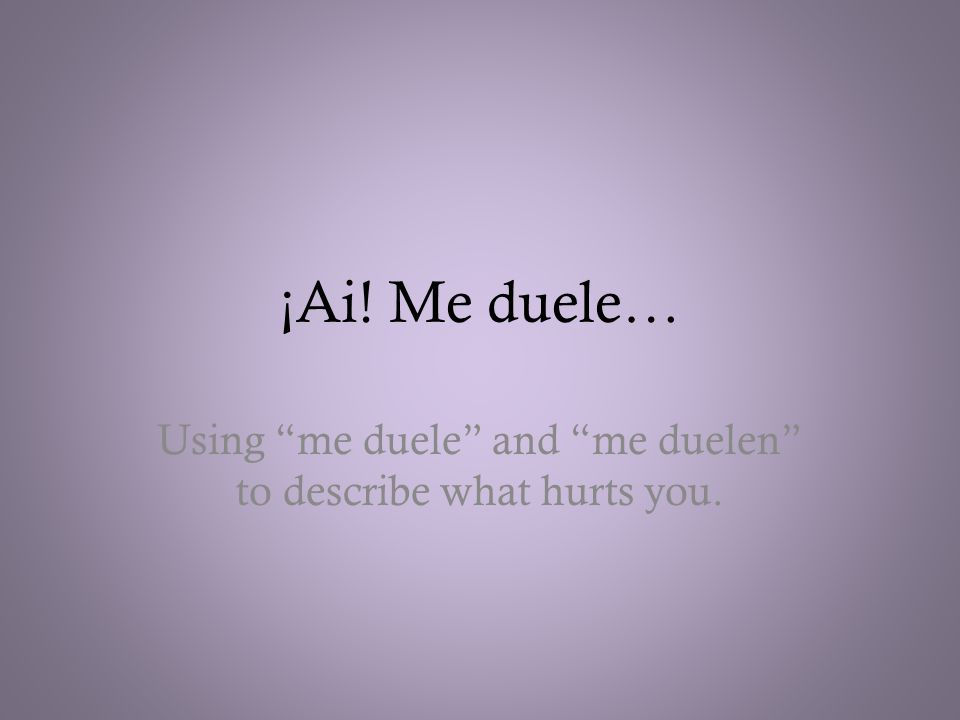 ¡Ai! Me duele… Using me duele and me duelen to describe what hurts you.