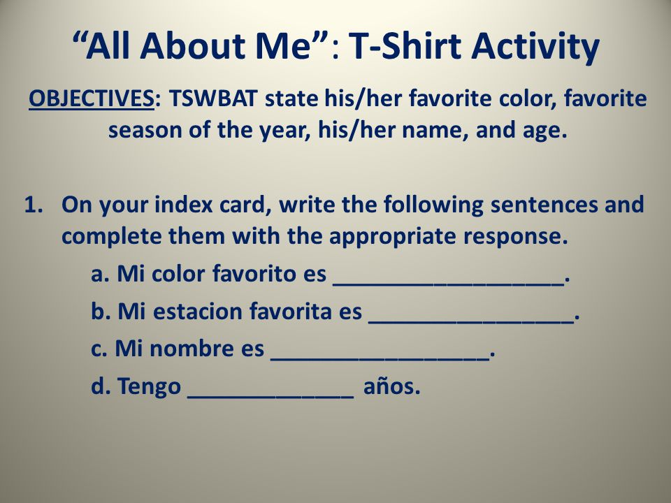 All About Me : T-Shirt Activity OBJECTIVES: TSWBAT state his/her favorite color, favorite season of the year, his/her name, and age.