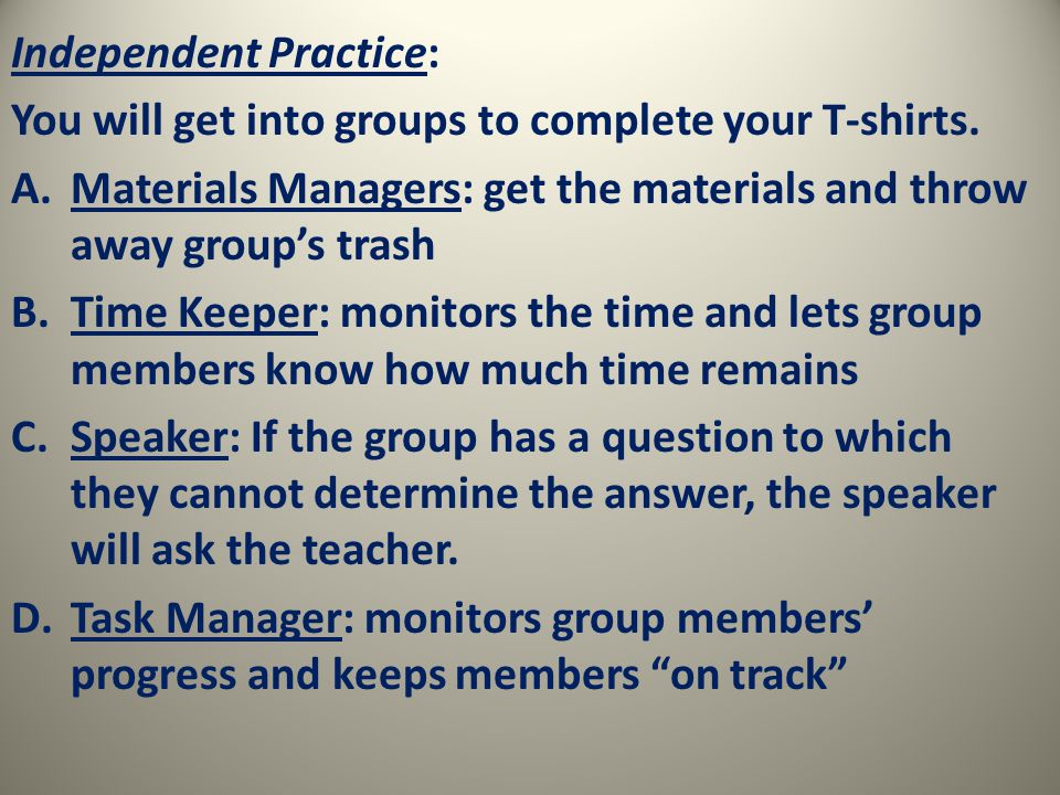 Independent Practice: You will get into groups to complete your T-shirts.