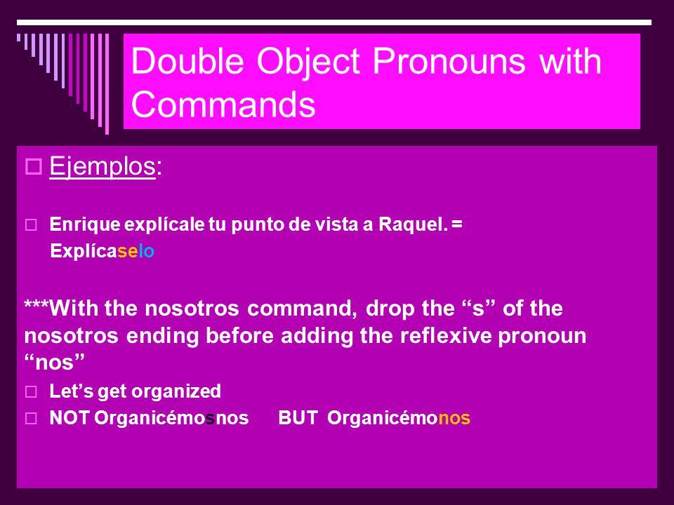 Double Object Pronouns with Commands  Ejemplos:  Enrique explícale tu punto de vista a Raquel. = Explícaselo ***With the nosotros command, drop the