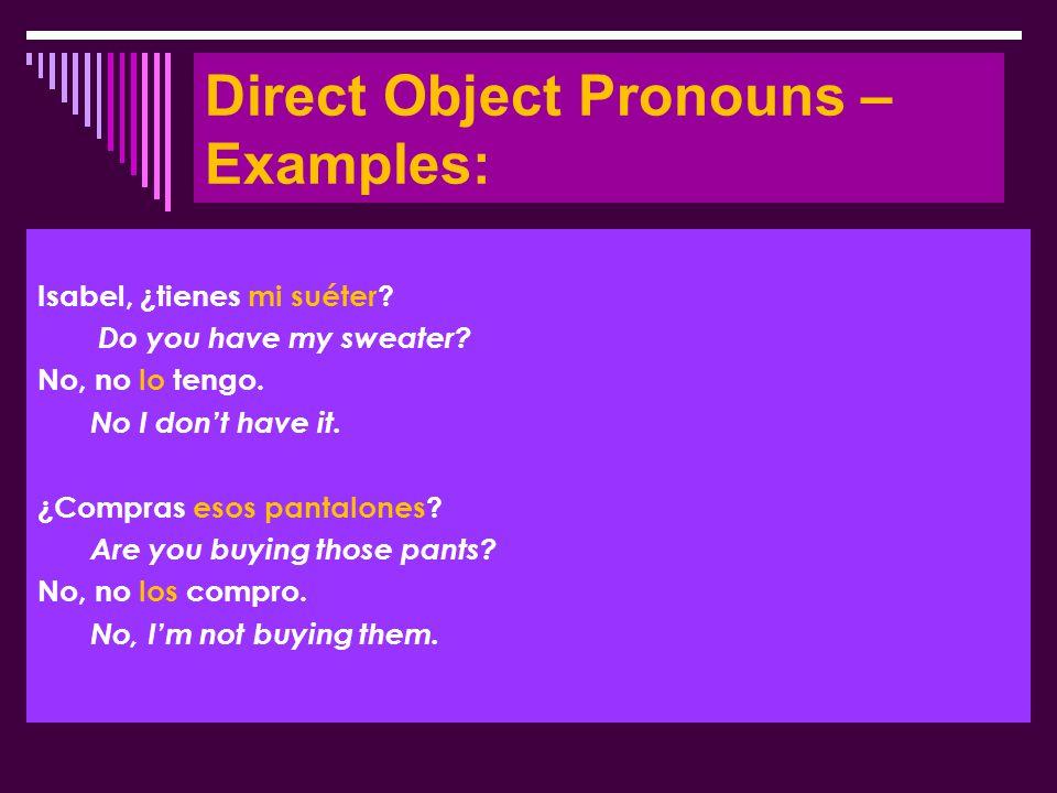 Direct Object Pronouns – Examples: Isabel, ¿tienes mi suéter? Do you have my sweater? No, no lo tengo. No I don't have it. ¿Compras esos pantalones? A