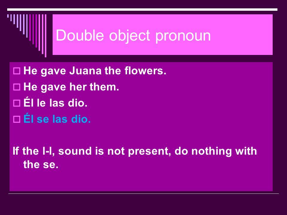 Double object pronoun  He gave Juana the flowers.  He gave her them.  Él le las dio.  Él se las dio. If the l-l, sound is not present, do nothing
