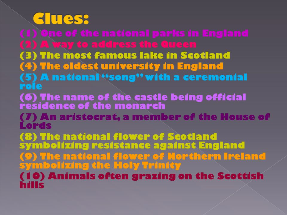 (1) One of the national parks in England (2) A way to address the Queen (3) The most famous lake in Scotland (4) The oldest university in England (5) A national song with a ceremonial role (6) The name of the castle being official residence of the monarch (7) An aristocrat, a member of the House of Lords (8) The national flower of Scotland symbolizing resistance against England (9) The national flower of Northern Ireland symbolizing the Holy Trinity (10) Animals often grazing on the Scottish hills