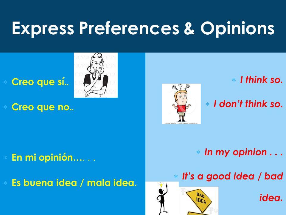Express Preferences & Opinions  Creo que sí..  Creo que no..  En mi opinión…...  Es buena idea / mala idea.  I think so.  I don't think so.  In