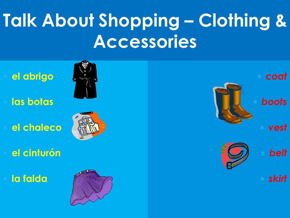 Talk About Shopping – Clothing & Accessories  el abrigo  las botas  el chaleco  el cinturón  la falda  coat  boots  vest  belt  skirt