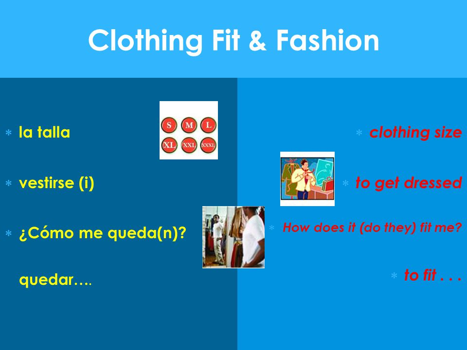 Clothing Fit & Fashion  la talla  vestirse (i)  ¿Cómo me queda(n)? quedar….  clothing size  to get dressed  How does it (do they) fit me?  to f