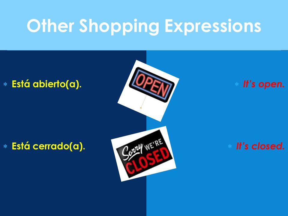 Other Shopping Expressions  Está abierto(a).  Está cerrado(a).  It's open.  It's closed.