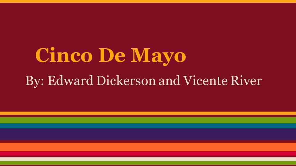 Cinco De Mayo By: Edward Dickerson and Vicente River