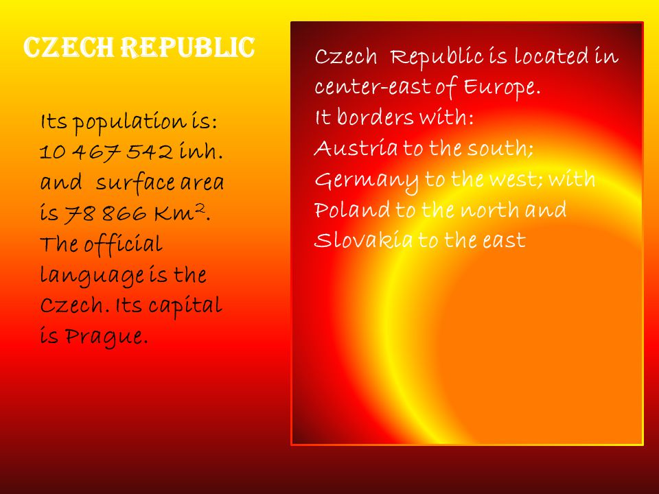 Czech Republic Its population is: 10 467 542 inh. and surface area is 78 866 Km 2.