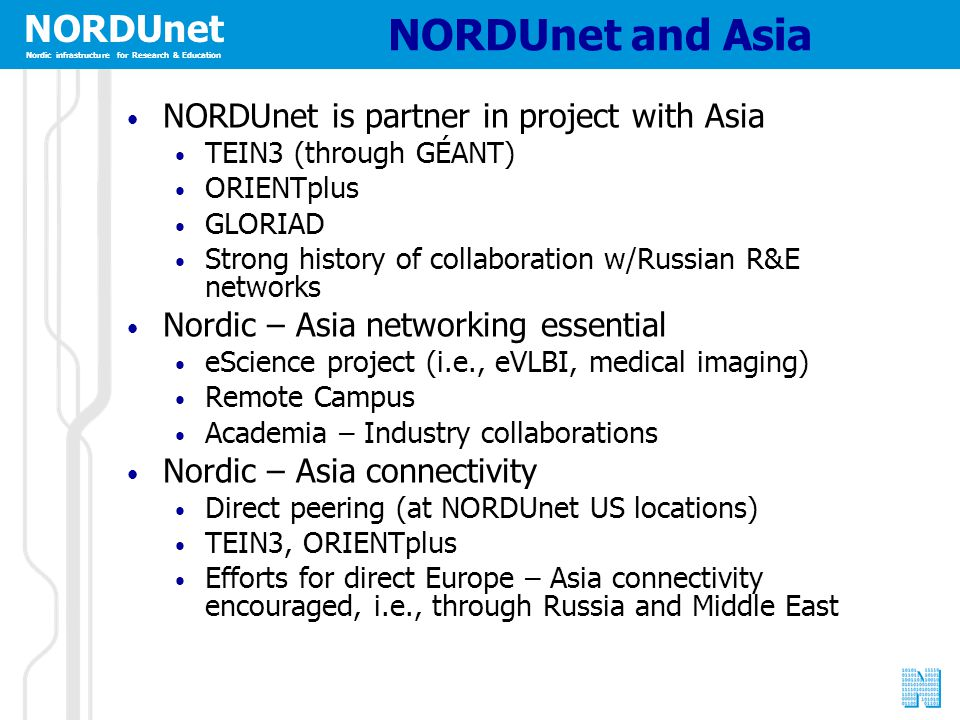 NORDUnet Nordic infrastructure for Research & Education NORDUnet and Asia NORDUnet is partner in project with Asia TEIN3 (through GÉANT) ORIENTplus GLORIAD Strong history of collaboration w/Russian R&E networks Nordic – Asia networking essential eScience project (i.e., eVLBI, medical imaging) Remote Campus Academia – Industry collaborations Nordic – Asia connectivity Direct peering (at NORDUnet US locations) TEIN3, ORIENTplus Efforts for direct Europe – Asia connectivity encouraged, i.e., through Russia and Middle East