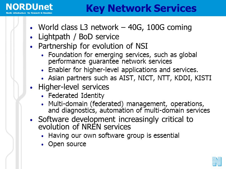 NORDUnet Nordic infrastructure for Research & Education Key Network Services World class L3 network – 40G, 100G coming Lightpath / BoD service Partner