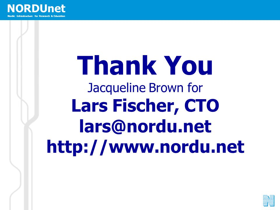 NORDUnet Nordic Infrastructure for Research & Education Thank You Jacqueline Brown for Lars Fischer, CTO lars@nordu.net http://www.nordu.net