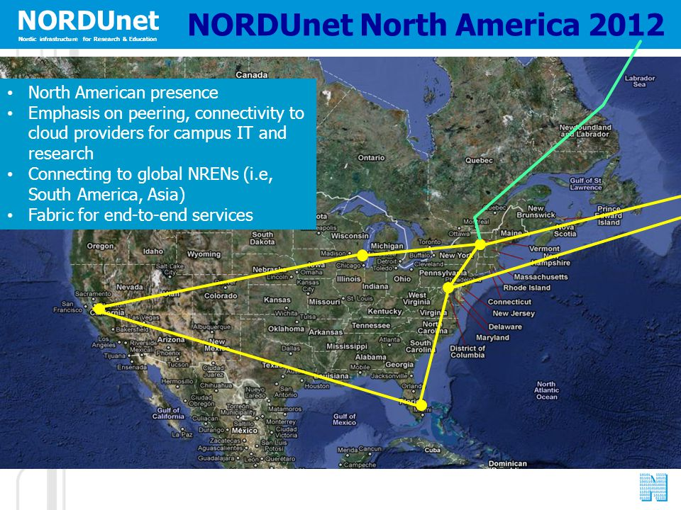 NORDUnet Nordic infrastructure for Research & Education NORDUnet North America 2012 North American presence Emphasis on peering, connectivity to cloud providers for campus IT and research Connecting to global NRENs (i.e, South America, Asia) Fabric for end-to-end services