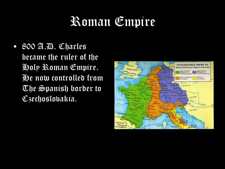 Roman Empire 800 A.D. Charles became the ruler of the Holy Roman Empire.