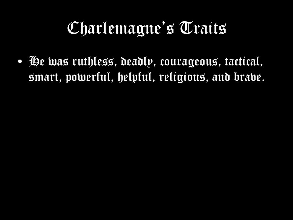 Charlemagne's Traits He was ruthless, deadly, courageous, tactical, smart, powerful, helpful, religious, and brave.