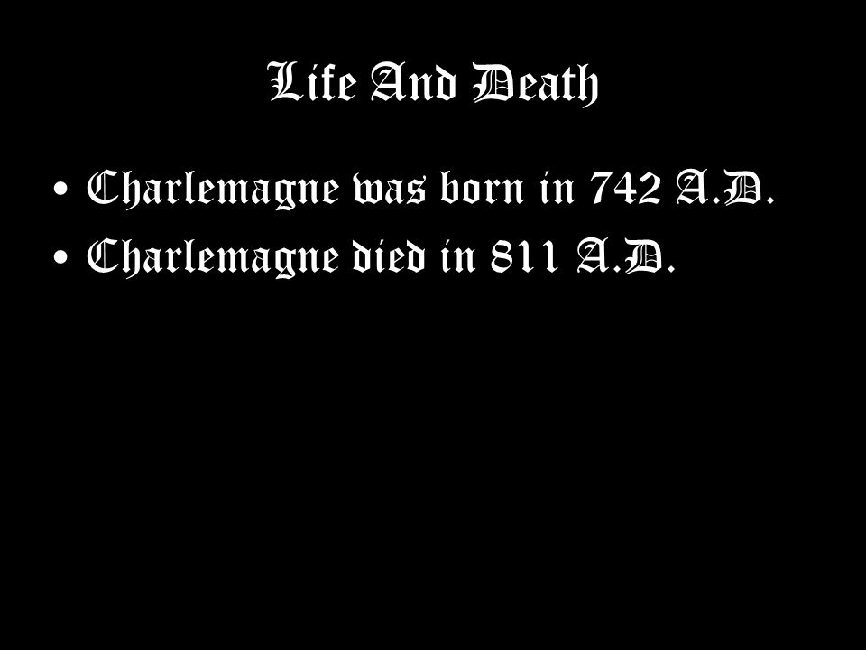 Life And Death Charlemagne was born in 742 A.D. Charlemagne died in 811 A.D.