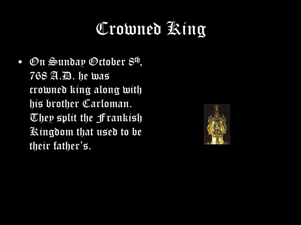 Crowned King On Sunday October 8 th, 768 A.D. he was crowned king along with his brother Carloman.