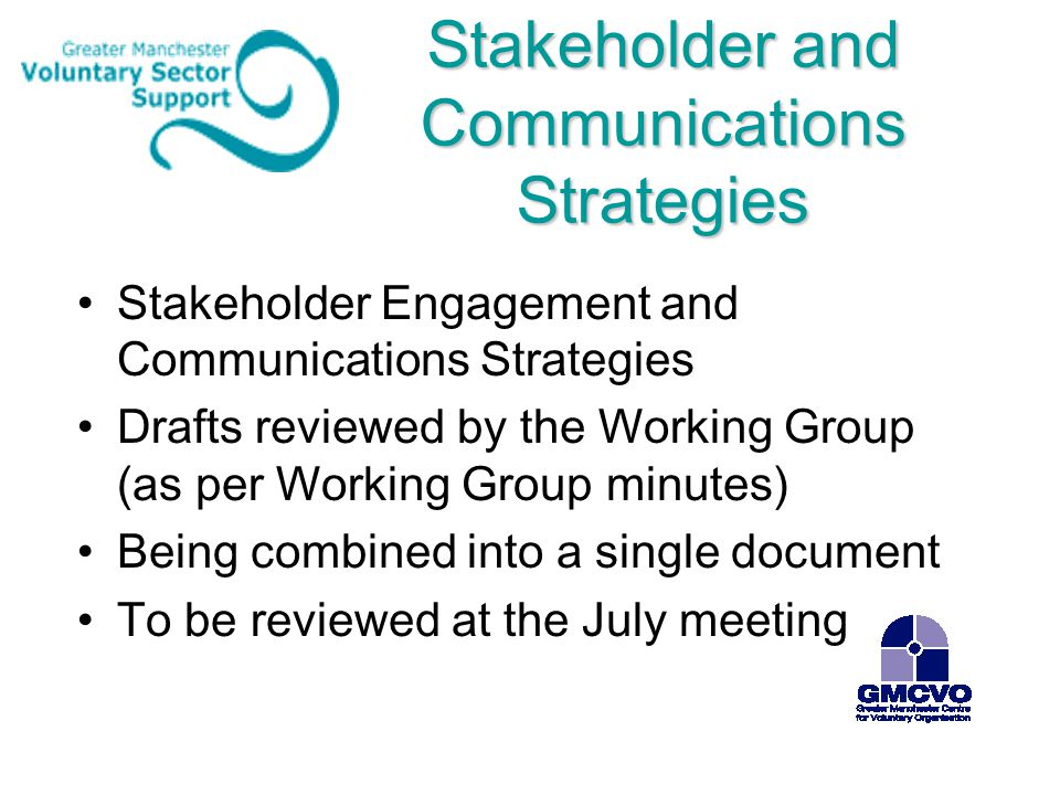 Stakeholder and Communications Strategies Stakeholder Engagement and Communications Strategies Drafts reviewed by the Working Group (as per Working Group minutes) Being combined into a single document To be reviewed at the July meeting