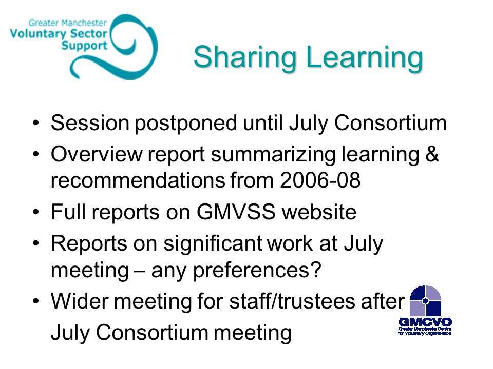 Sharing Learning Session postponed until July Consortium Overview report summarizing learning & recommendations from 2006-08 Full reports on GMVSS web