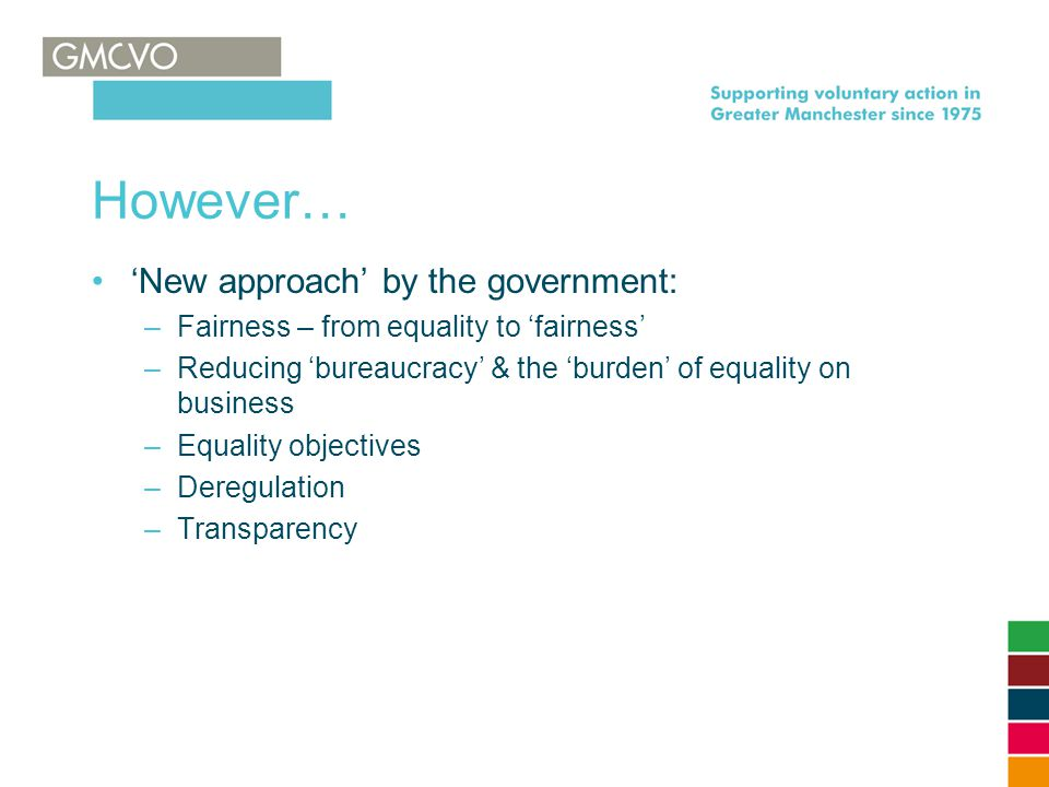 However… 'New approach' by the government: –Fairness – from equality to 'fairness' –Reducing 'bureaucracy' & the 'burden' of equality on business –Equ