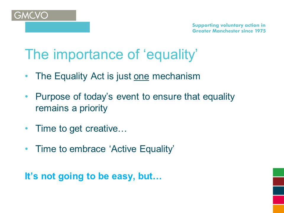 The importance of 'equality' The Equality Act is just one mechanism Purpose of today's event to ensure that equality remains a priority Time to get creative… Time to embrace 'Active Equality' It's not going to be easy, but…