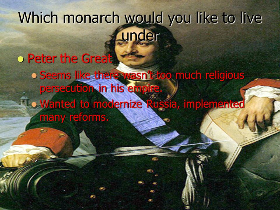 Which monarch would you like to live under Peter the Great Peter the Great Seems like there wasn't too much religious persecution in his empire. Seems