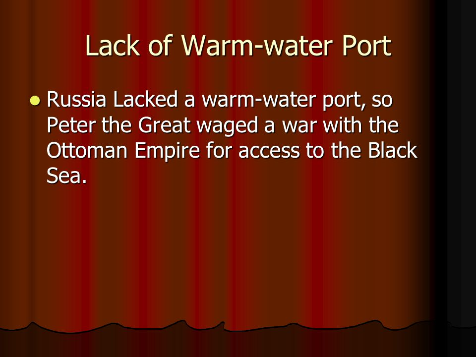 Lack of Warm-water Port Russia Lacked a warm-water port, so Peter the Great waged a war with the Ottoman Empire for access to the Black Sea. Russia La