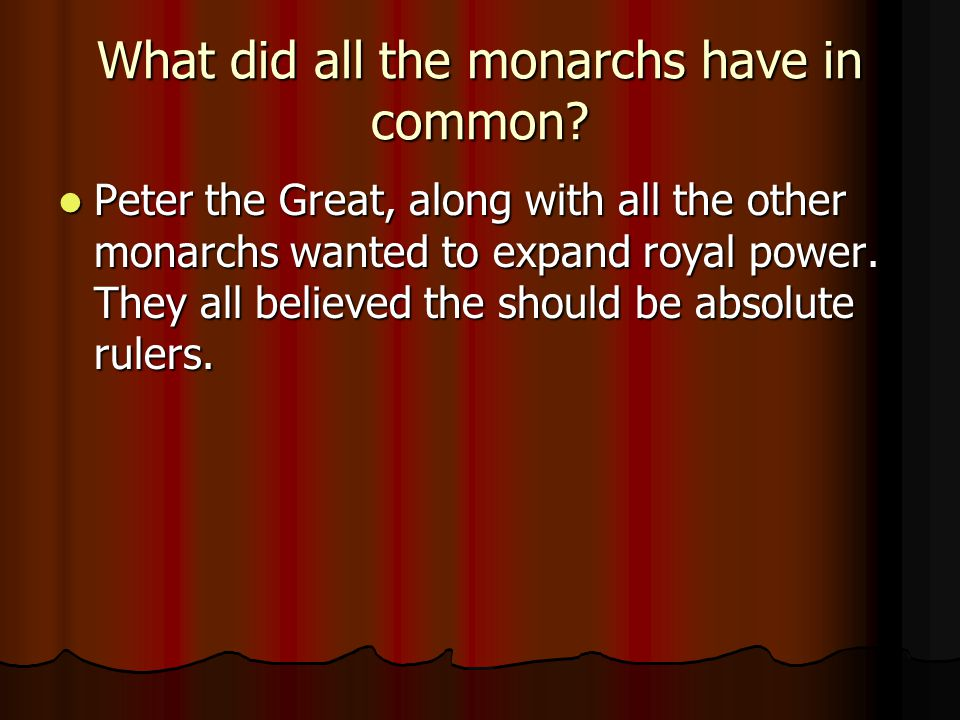 What did all the monarchs have in common? Peter the Great, along with all the other monarchs wanted to expand royal power. They all believed the shoul