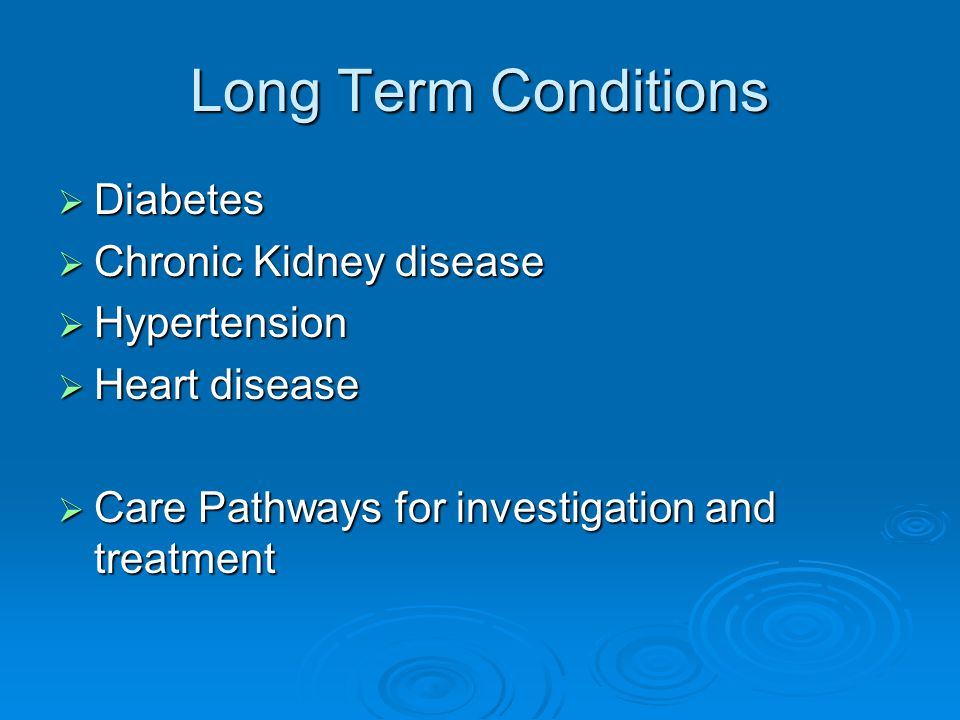 Long Term Conditions  Diabetes  Chronic Kidney disease  Hypertension  Heart disease  Care Pathways for investigation and treatment
