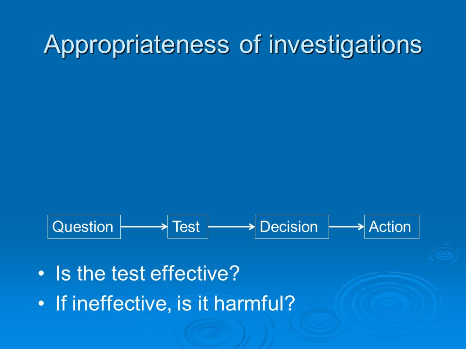 Appropriateness of investigations QuestionTestDecisionAction Is the test effective? If ineffective, is it harmful?