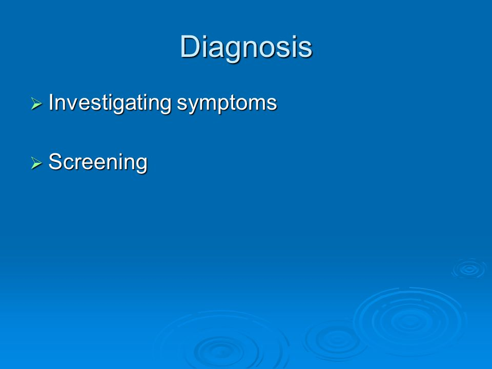 Diagnosis  Investigating symptoms  Screening