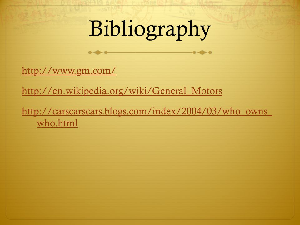 Bibliography http://www.gm.com/ http://en.wikipedia.org/wiki/General_Motors http://carscarscars.blogs.com/index/2004/03/who_owns_ who.html