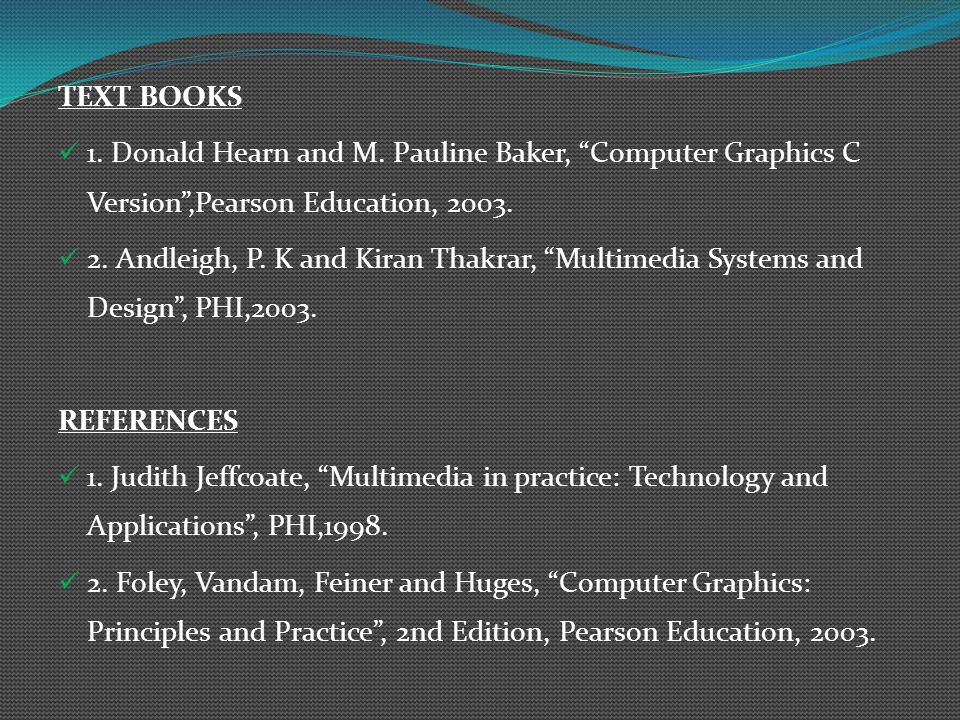 "TEXT BOOKS 1. Donald Hearn and M. Pauline Baker, ""Computer Graphics C Version"",Pearson Education, 2003. 2. Andleigh, P. K and Kiran Thakrar, ""Multimed"