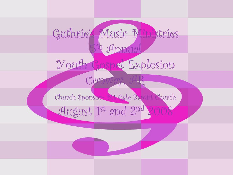 Guthrie's Music Ministries 5 th Annual Youth Gospel Explosion Conway, AR Church Sponsor- Mt Gale Baptist Church August 1 st and 2 nd 2008
