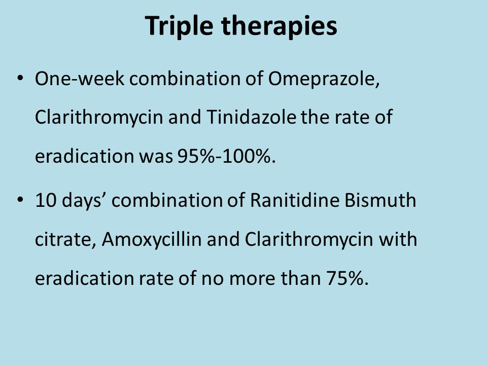 Triple therapies One-week combination of Omeprazole, Clarithromycin and Tinidazole the rate of eradication was 95%-100%. 10 days' combination of Ranit
